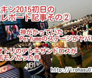 ロッキンジャパン2015!初日参戦レポートその②!Perfumeやアレキサンドロスが鳥肌モノ・・