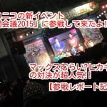 ニコニコの新イベント『闘会議2015』に参戦して来たよ!!マックスむらい☓ヒカキンの対決が超人気!!コスプレエリアはどうだった!?【参戦レポート記事①】